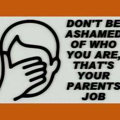 Download free STL files DON'T BE ASHAMED OF WHO YOU ARE, THAT'S YOUR PARENTS JOB, SIGN, becker2