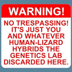 Download free 3D printer designs WARNING! - NO TRESPASSING! IT'S JUST YOU AND WHATEVER HUMAN-LIZARD HYBRIDS THE GENETICS LAB DISCARDED HERE, sign, becker2